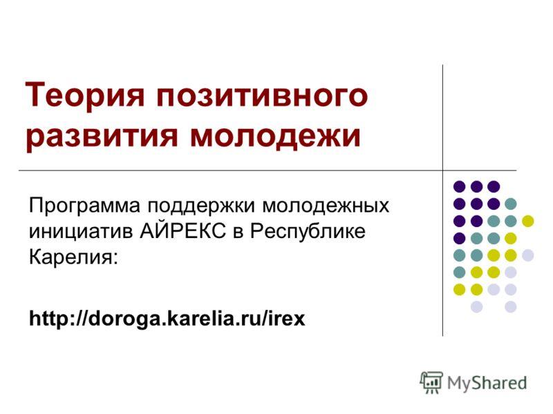 Теория позитивного развития молодежи Программа поддержки молодежных инициатив АЙРЕКС в Республике Карелия: http://doroga.karelia.ru/irex