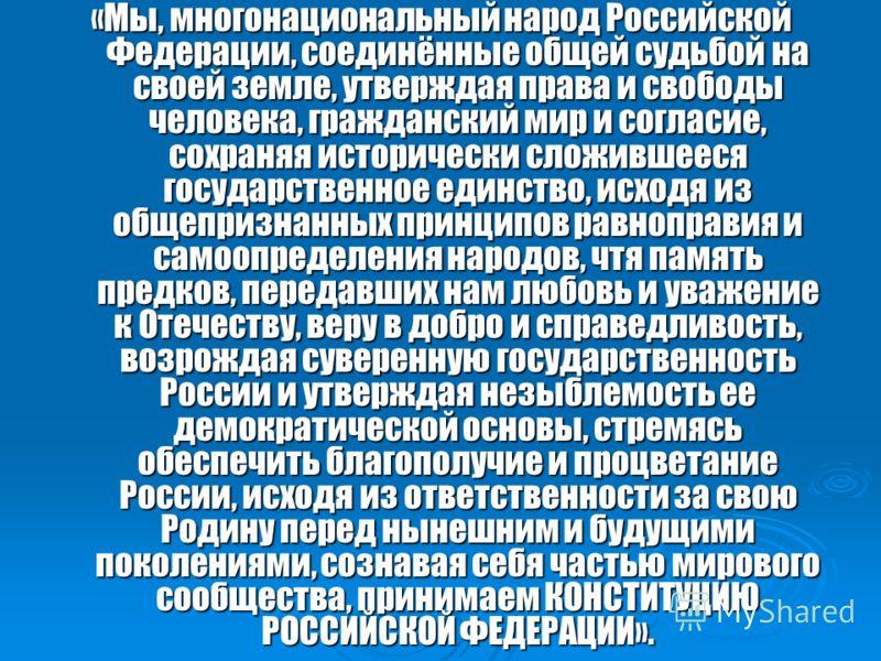 «Мы, многонациональный народ Российской Федерации, соединённые общей судьбой на своей земле, утверждая права и свободы человека, гражданский мир и согласие, сохраняя исторически сложившееся государственное единство, исходя из общепризнанных принципов