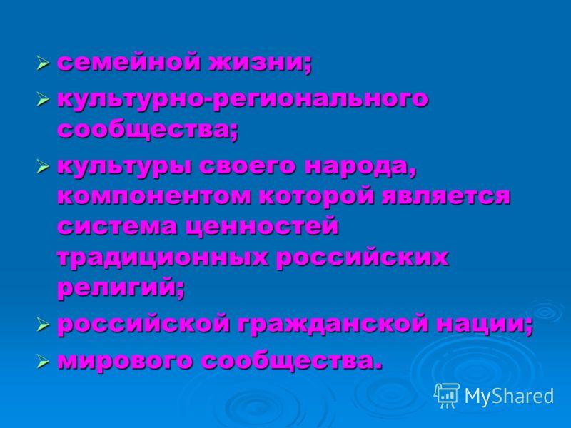 семейной жизни; семейной жизни; культурно-регионального сообщества; культурно-регионального сообщества; культуры своего народа, компонентом которой является система ценностей традиционных российских религий; культуры своего народа, компонентом которо