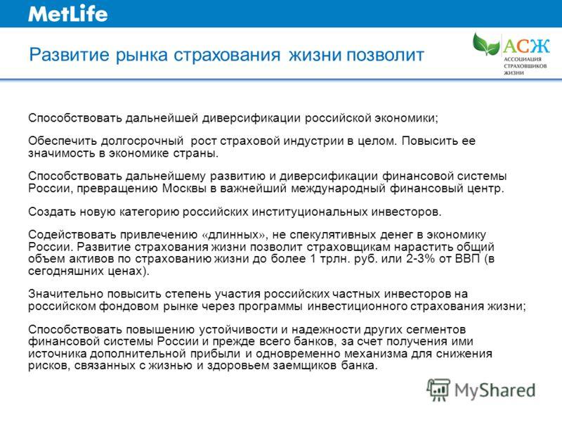 Развитие рынка страхования жизни позволит Способствовать дальнейшей диверсификации российской экономики; Обеспечить долгосрочный рост страховой индустрии в целом. Повысить ее значимость в экономике страны. Способствовать дальнейшему развитию и диверс