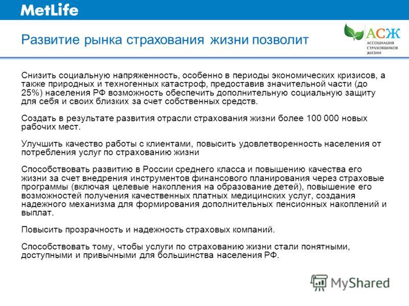 Развитие рынка страхования жизни позволит Снизить социальную напряженность, особенно в периоды экономических кризисов, а также природных и техногенных катастроф, предоставив значительной части (до 25%) населения РФ возможность обеспечить дополнительн