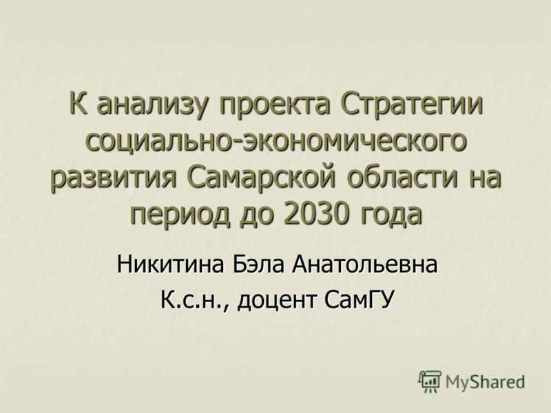 К анализу проекта Стратегии социально-экономического развития Самарской области на период до 2030 года Никитина Бэла Анатольевна К.с.н., доцент СамГУ