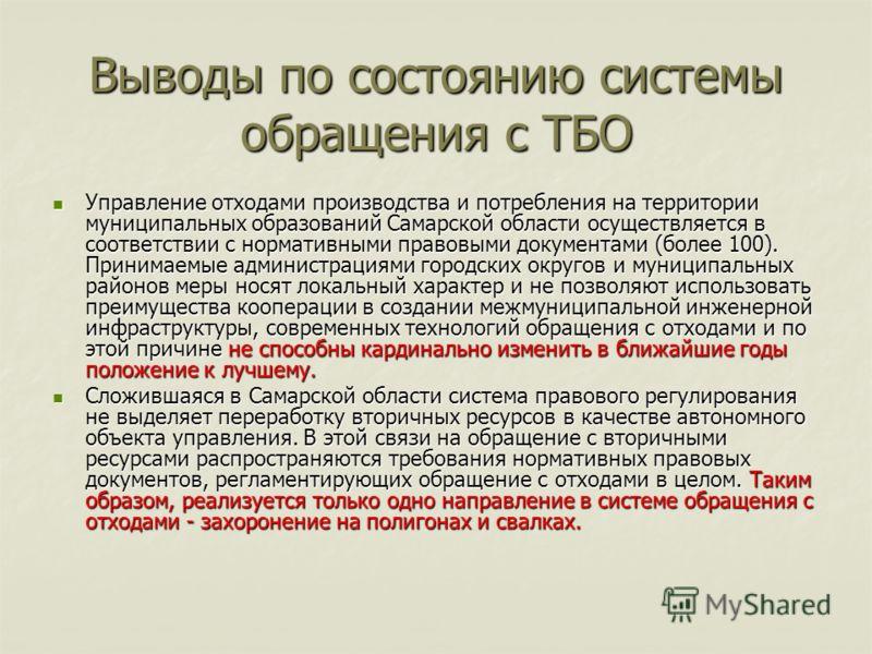 Выводы по состоянию системы обращения с ТБО Управление отходами производства и потребления на территории муниципальных образований Самарской области осуществляется в соответствии с нормативными правовыми документами (более 100). Принимаемые администр