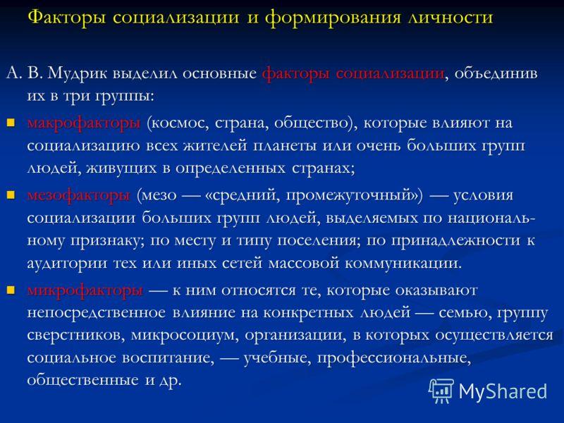 Факторы социализации и формирования личности Факторы социализации и формирования личности. В. Мудрик выделил основные факторы социализации, объединив их в три группы: А. В. Мудрик выделил основные факторы социализации, объединив их в три группы: макр