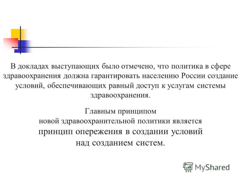 В докладах выступающих было отмечено, что политика в сфере здравоохранения должна гарантировать населению России создание условий, обеспечивающих равный доступ к услугам системы здравоохранения. Главным принципом новой здравоохранительной политики яв