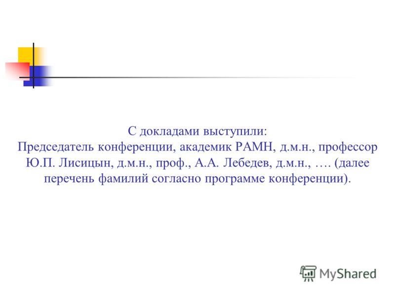 С докладами выступили: Председатель конференции, академик РАМН, д.м.н., профессор Ю.П. Лисицын, д.м.н., проф., А.А. Лебедев, д.м.н., …. (далее перечень фамилий согласно программе конференции).
