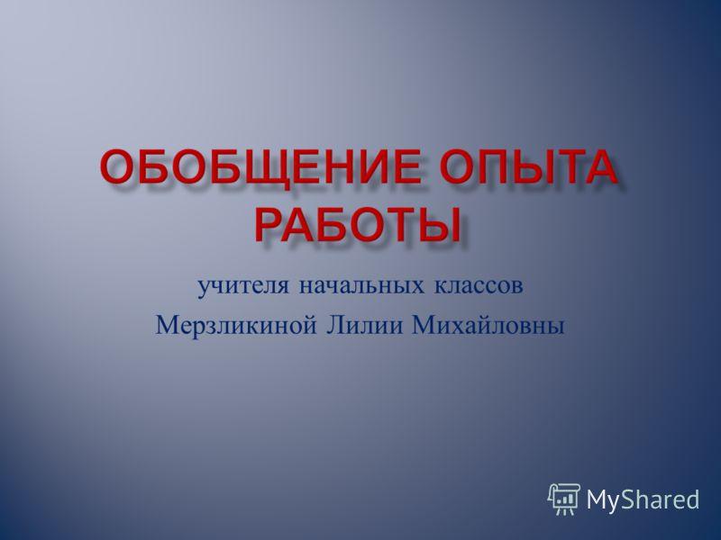 учителя начальных классов Мерзликиной Лилии Михайловны