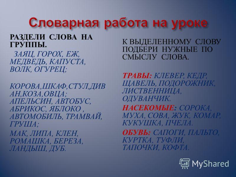 РАЗДЕЛИ СЛОВА НА ГРУППЫ. ЗАЯЦ, ГОРОХ, ЕЖ, МЕДВЕДЬ, КАПУСТА, ВОЛК, ОГУРЕЦ ; КОРОВА, ШКАФ, СТУЛ, ДИВ АН, КОЗА, ОВЦА ; АПЕЛЬСИН, АВТОБУС, АБРИКОС, ЯБЛОКО, АВТОМОБИЛЬ, ТРАМВАЙ, ГРУША ; МАК, ЛИПА, КЛЕН, РОМАШКА, БЕРЕЗА, ЛАНДЫШ, ДУБ. К ВЫДЕЛЕННОМУ СЛОВУ ПО