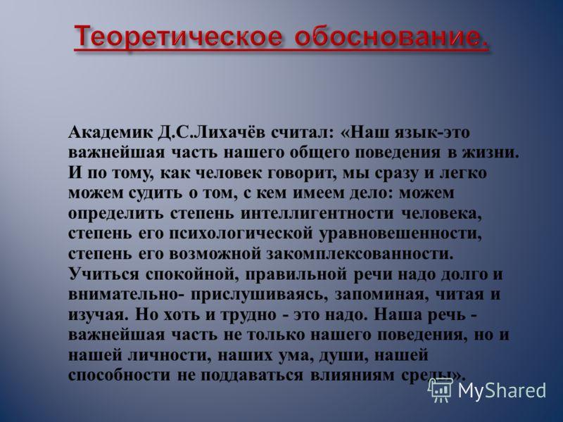 Академик Д. С. Лихачёв считал : « Наш язык - это важнейшая часть нашего общего поведения в жизни. И по тому, как человек говорит, мы сразу и легко можем судить о том, с кем имеем дело : можем определить степень интеллигентности человека, степень его