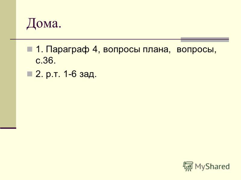 Дома. 1. Параграф 4, вопросы плана, вопросы, с.36. 2. р.т. 1-6 зад.