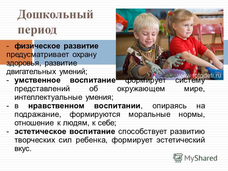 Дошкольный период -физическое развитие предусматривает охрану здоровья, развитие двигательных умений; -умственное воспитание формирует систему представлений об окружающем мире, интеллектуальные умения; -в нравственном воспитании, опираясь на подражан