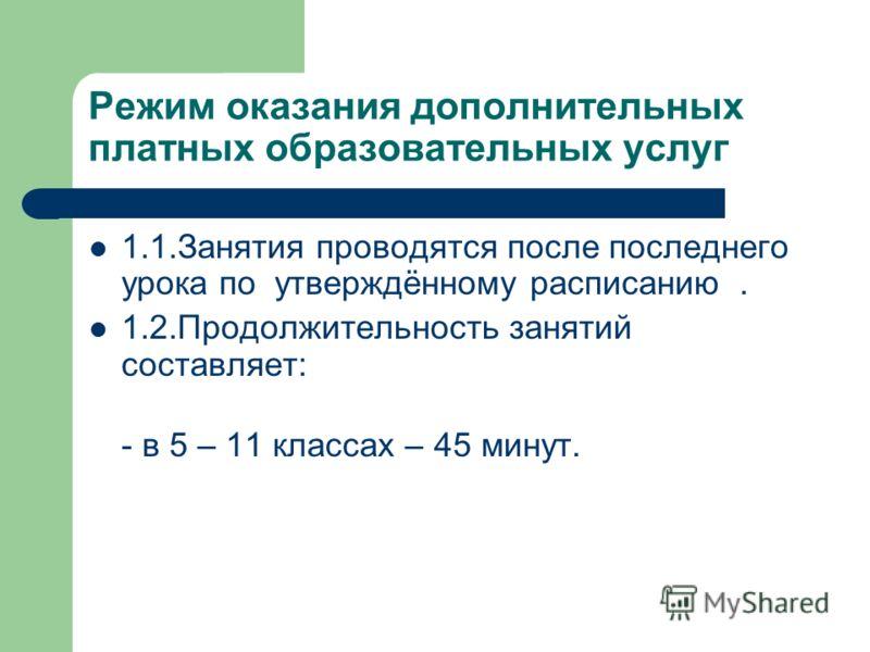 Режим оказания дополнительных платных образовательных услуг 1.1.Занятия проводятся после последнего урока по утверждённому расписанию. 1.2.Продолжительность занятий составляет: - в 5 – 11 классах – 45 минут.