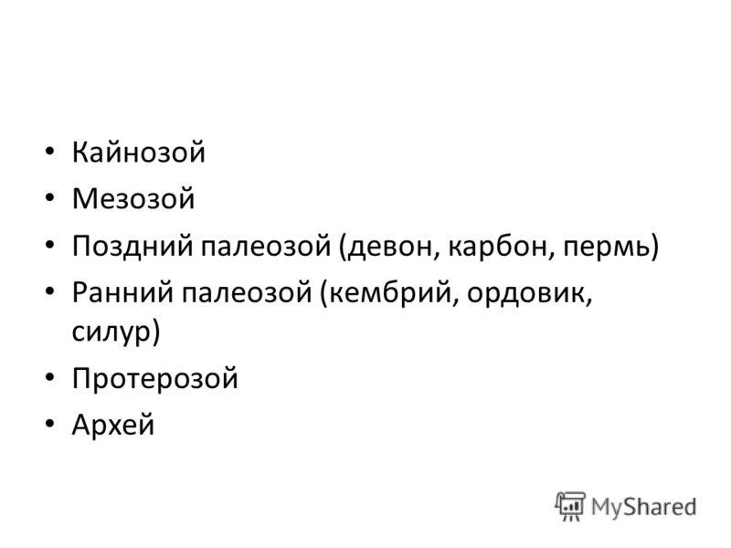 Кайнозой Мезозой Поздний палеозой (девон, карбон, пермь) Ранний палеозой (кембрий, ордовик, силур) Протерозой Архей