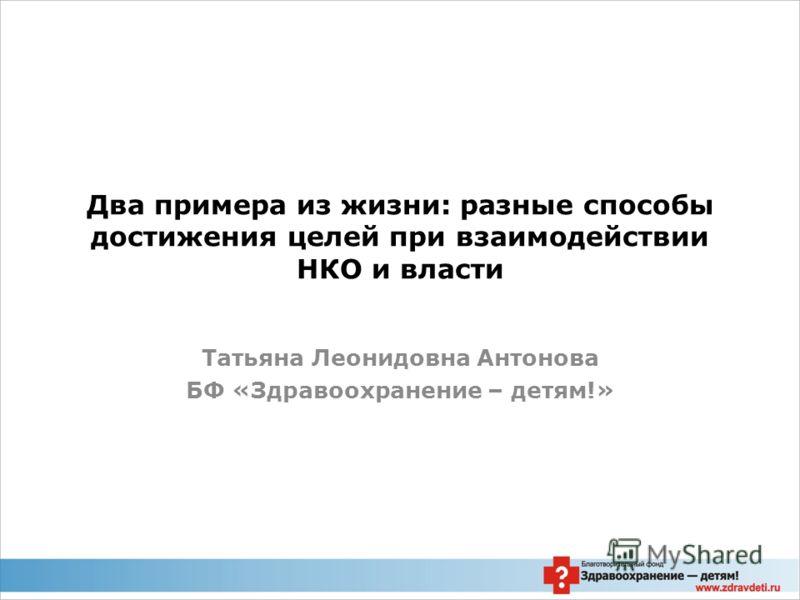 Два примера из жизни: разные способы достижения целей при взаимодействии НКО и власти Татьяна Леонидовна Антонова БФ «Здравоохранение – детям!»