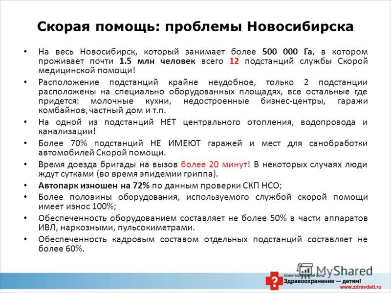 На весь Новосибирск, который занимает более 500 000 Га, в котором проживает почти 1.5 млн человек всего 12 подстанций службы Скорой медицинской помощи! Расположение подстанций крайне неудобное, только 2 подстанции расположены на специально оборудован
