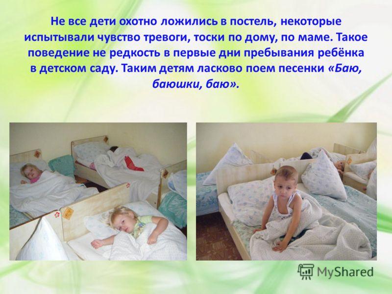 Не все дети охотно ложились в постель, некоторые испытывали чувство тревоги, тоски по дому, по маме. Такое поведение не редкость в первые дни пребывания ребёнка в детском саду. Таким детям ласково поем песенки «Баю, баюшки, баю».