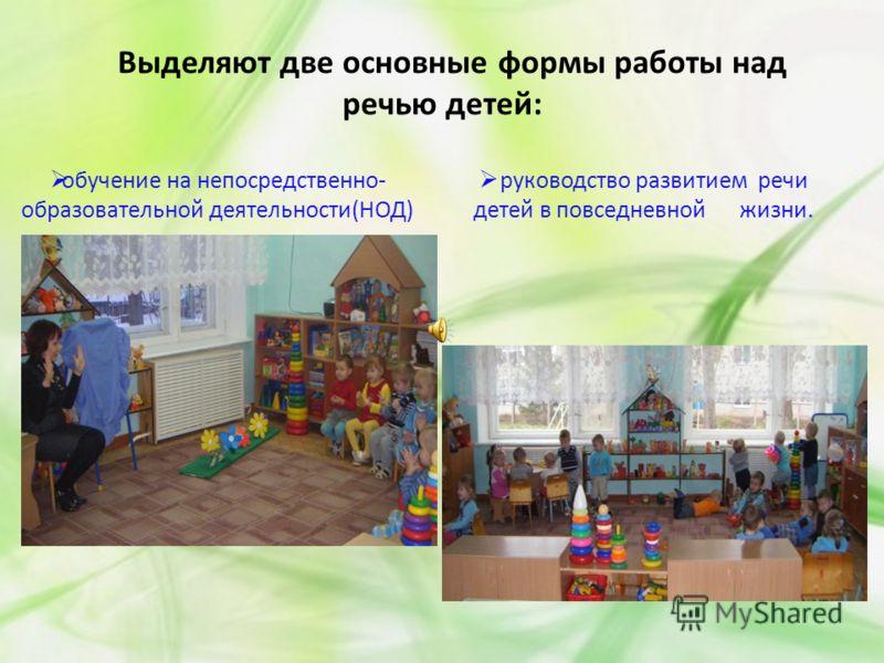 Выделяют две основные формы работы над речью детей: обучение на непосредственно- образовательной деятельности(НОД) руководство развитием речи детей в повседневной жизни.