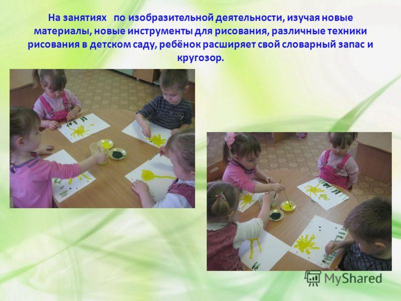 На занятиях по изобразительной деятельности, изучая новые материалы, новые инструменты для рисования, различные техники рисования в детском саду, ребёнок расширяет свой словарный запас и кругозор.