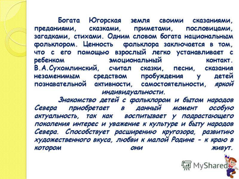 Богата Югорская земля своими сказаниями, преданиями, сказками, приметами, пословицами, загадками, стихами. Одним словом богата национальным фольклором. Ценность фольклора заключается в том, что с его помощью взрослый легко устанавливает с ребенком эм