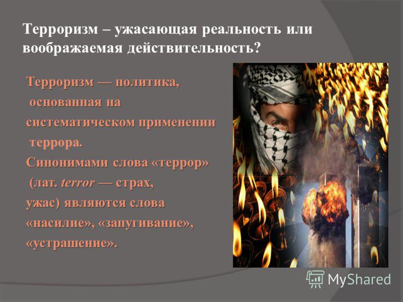 Терроризм – ужасающая реальность или воображаемая действительность? Терроризм политика, основанная на основанная на систематическом применении. террора. Синонимами слова «террор» (лат. terror страх, (лат. terror страх, ужас) являются слова «насилие»,