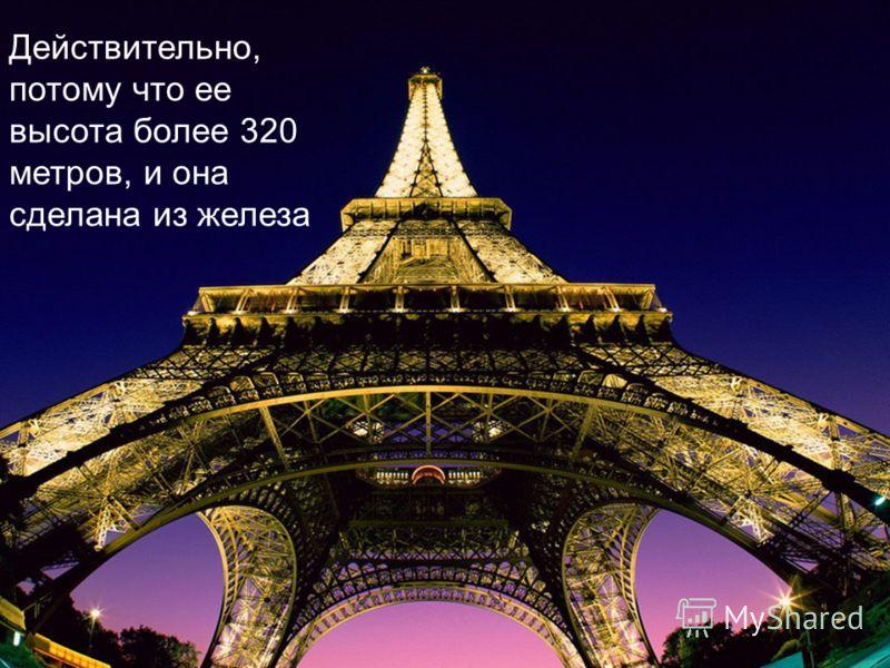 Действительно, потому что ее высота более 320 метров, и она сделана из железа