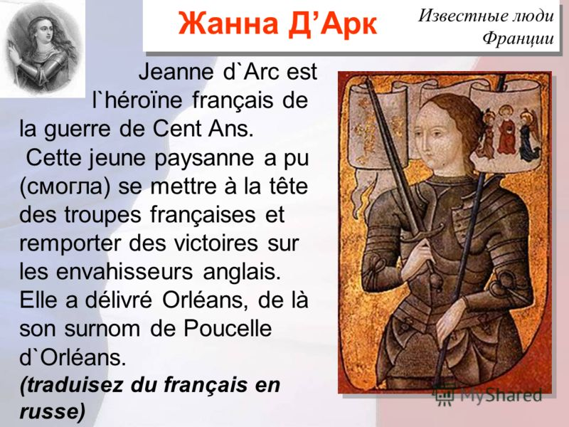 Известные люди Франции Jeanne d`Arc est l`héroïne français de la guerre de Cent Ans. Cette jeune paysanne a pu (смогла) se mettre à la tête des troupes françaises et remporter des victoires sur les envahisseurs anglais. Elle a délivré Orléans, de là