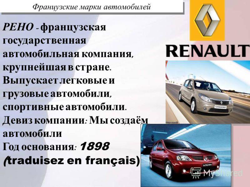 Французские марки автомобилей РЕНО - французская государственная автомобильная компания, крупнейшая в стране. Выпускает легковые и грузовые автомобили, спортивные автомобили. Девиз компании : Мы создаём автомобили Год основания : 1898 (traduisez en f
