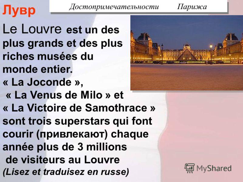 Достопримечательности Парижа Le Louvre est un des plus grands et des plus riches musées du monde entier. « La Joconde », « La Venus de Milo » et « La Victoire de Samothrace » sont trois superstars qui font courir (привлекают) chaque année plus de 3 m