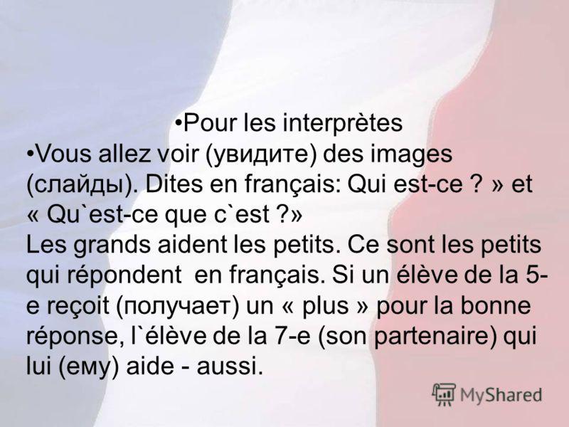 Pour les interprètes Vous allez voir (увидите) des images (слайды). Dites en français: Qui est-ce ? » et « Qu`est-ce que c`est ?» Les grands aident les petits. Ce sont les petits qui répondent en français. Si un élève de la 5- e reçoit (получает) un