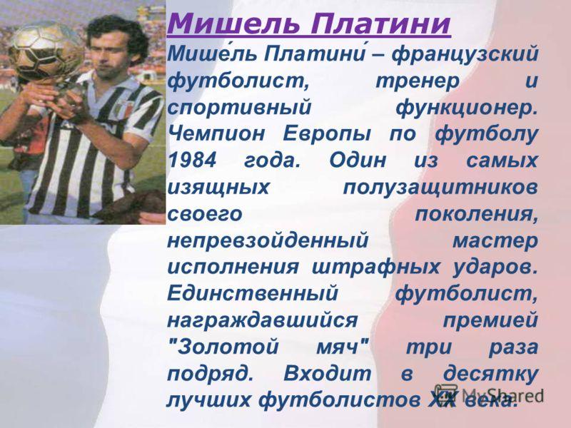 Мишель Платини Мише́ль Платини́ – французский футболист, тренер и спортивный функционер. Чемпион Европы по футболу 1984 года. Один из самых изящных полузащитников своего поколения, непревзойденный мастер исполнения штрафных ударов. Единственный футбо