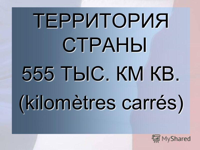 ТЕРРИТОРИЯ СТРАНЫ 555 ТЫС. КМ КВ. (kilomètres carrés)