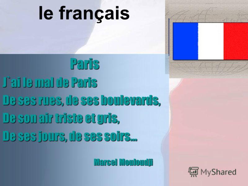 le françaisParis J`ai le mal de Paris De ses rues, de ses boulevards, De son air triste et gris, De ses jours, de ses soirs… Marcel Mouloudji Marcel Mouloudji