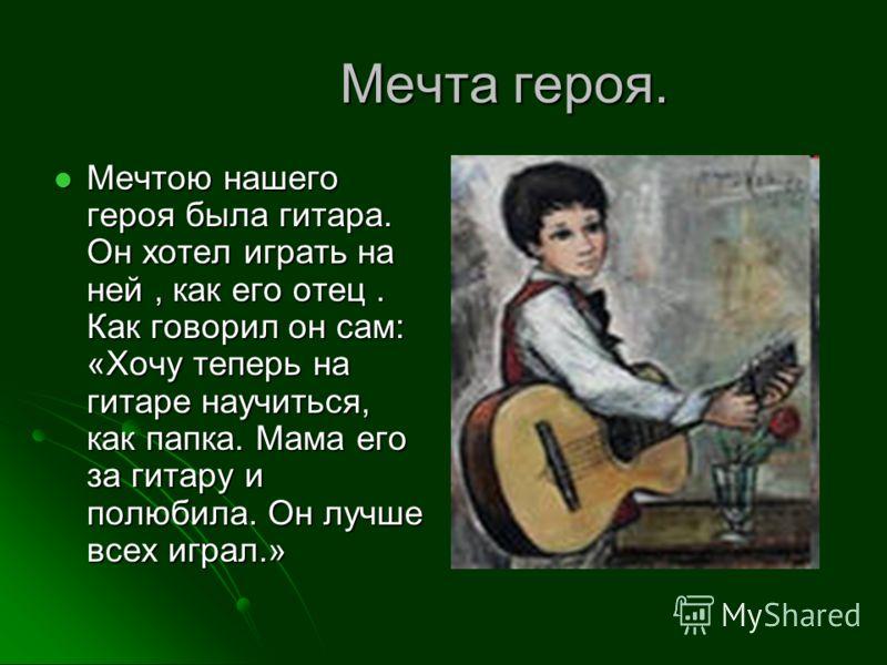 Мечта героя. Мечта героя. Мечтою нашего героя была гитара. Он хотел играть на ней, как его отец. Как говорил он сам: «Хочу теперь на гитаре научиться, как папка. Мама его за гитару и полюбила. Он лучше всех играл.» Мечтою нашего героя была гитара. Он
