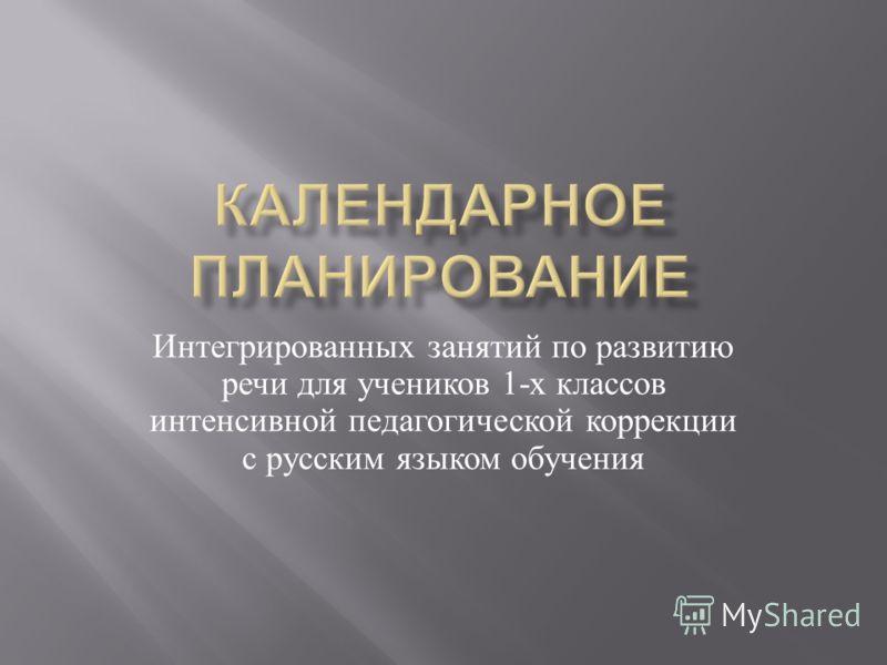 Интегрированных занятий по развитию речи для учеников 1- х классов интенсивной педагогической коррекции с русским языком обучения