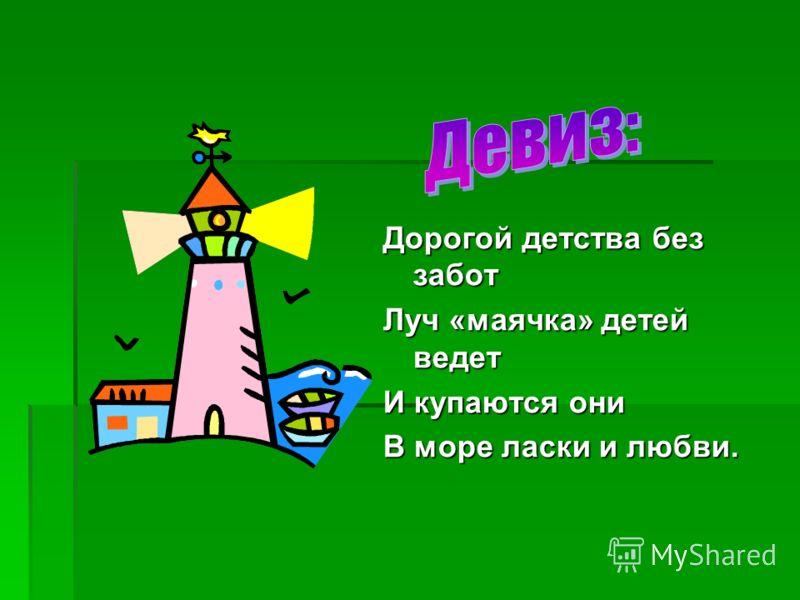Дорогой детства без забот Луч «маячка» детей ведет И купаются они В море ласки и любви.