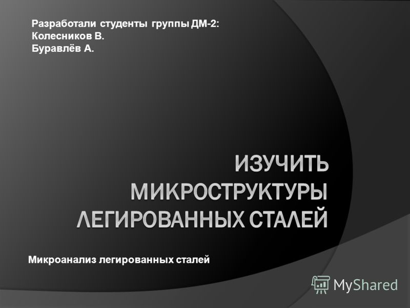 Разработали студенты группы ДМ-2: Колесников В. Буравлёв А. Микроанализ легированных сталей