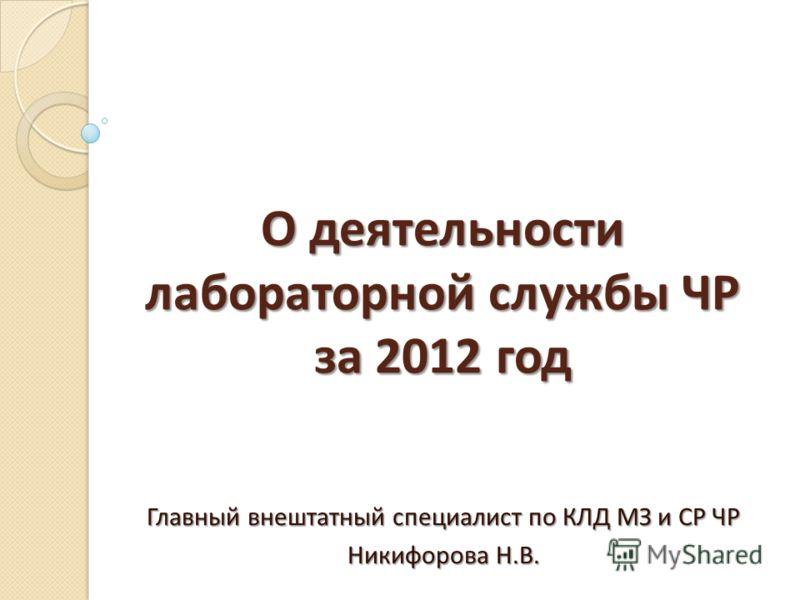 О деятельности лабораторной службы ЧР за 2012 год Главный внештатный специалист по КЛД МЗ и СР ЧР Никифорова Н.В.