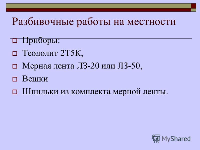 Разбивочные работы на местности Приборы: Теодолит 2Т5К, Мерная лента ЛЗ-20 или ЛЗ-50, Вешки Шпильки из комплекта мерной ленты.