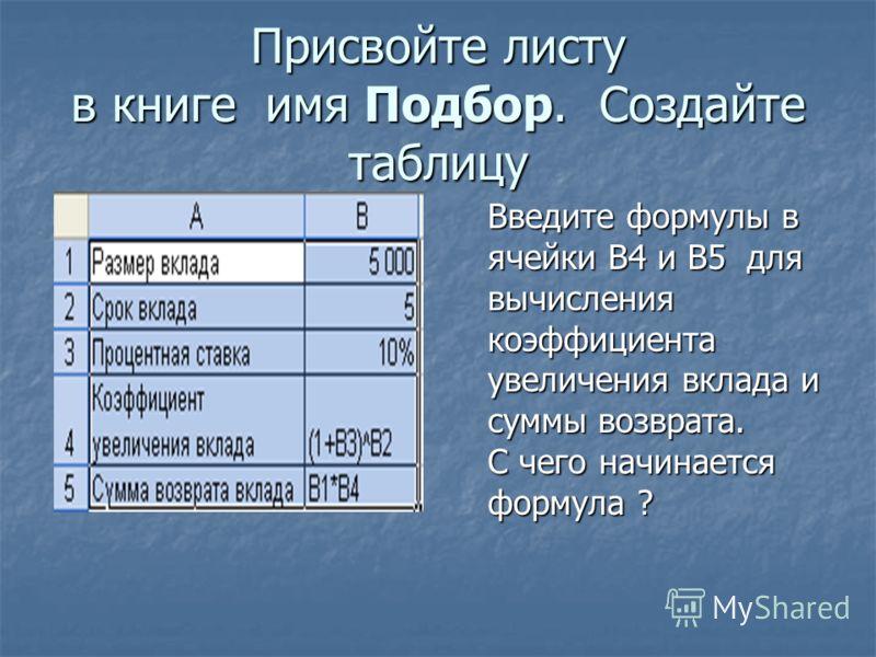 Присвойте листу в книге имя Подбор. Создайте таблицу Введите формулы в ячейки B4 и B5 для вычисления коэффициента увеличения вклада и суммы возврата. С чего начинается формула ?