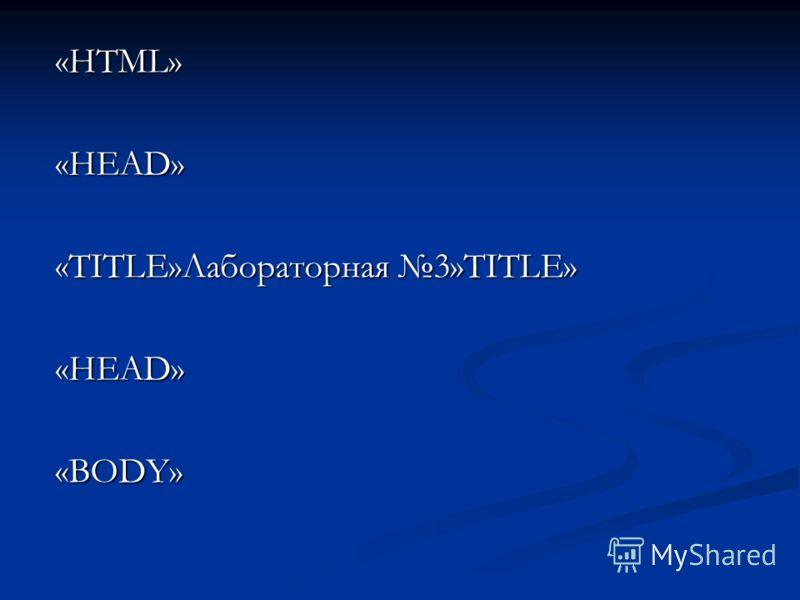 «HTML» «HEAD» «TITLE»Лабораторная 3»TITLE» «НEAD» «BODY»