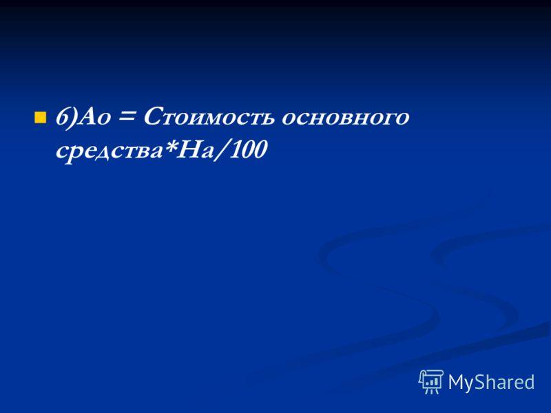 6)Ао = Стоимость основного средства*На/100