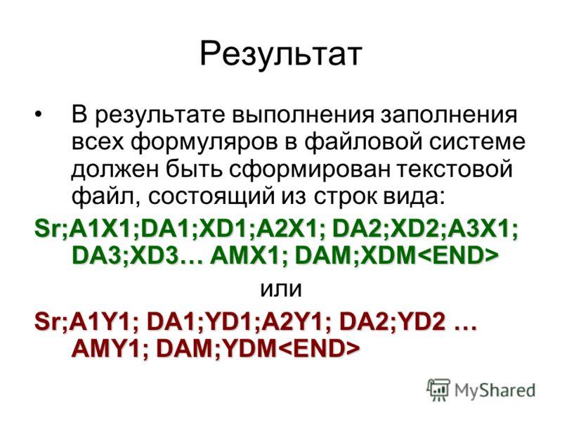 Результат В результате выполнения заполнения всех формуляров в файловой системе должен быть сформирован текстовой файл, состоящий из строк вида: Sr;A1X1;DA1;XD1;A2X1; DA2;XD2;A3X1; DA3;XD3… AMX1; DAM;XDM Sr;A1X1;DA1;XD1;A2X1; DA2;XD2;A3X1; DA3;XD3… A