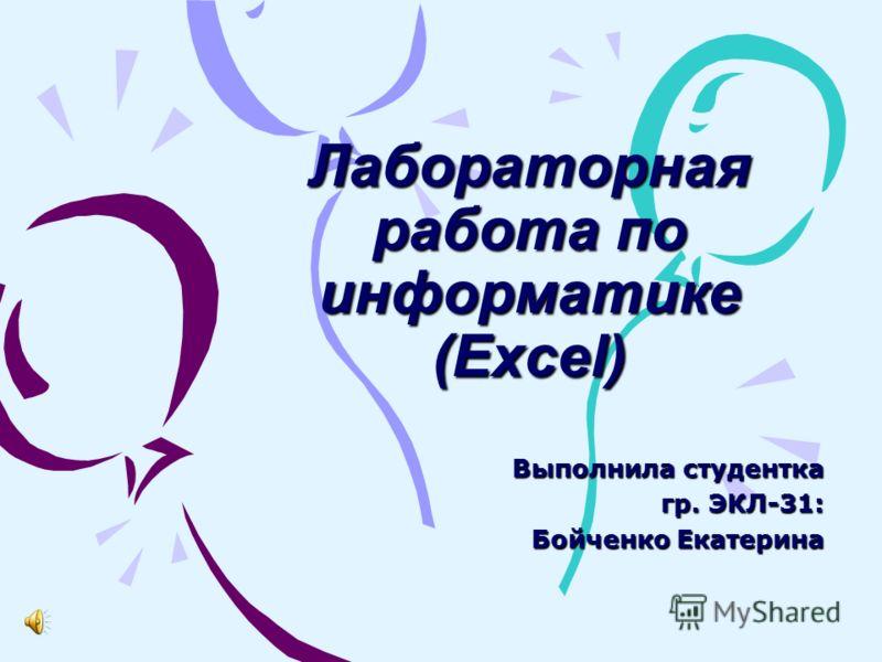 Лабораторная работа по информатике (Excel) Выполнила студентка гр. ЭКЛ-31: Бойченко Екатерина