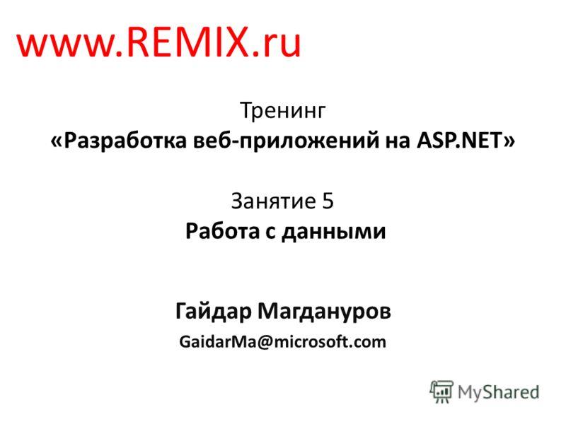 Тренинг «Разработка веб-приложений на ASP.NET» Занятие 5 Работа с данными Гайдар Магдануров GaidarMa@microsoft.com www.REMIX.ru