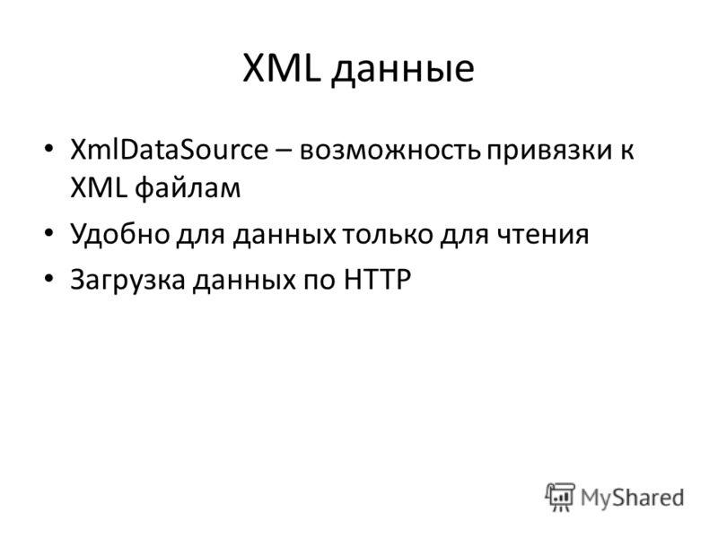 XML данные XmlDataSource – возможность привязки к XML файлам Удобно для данных только для чтения Загрузка данных по HTTP