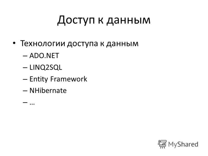 Доступ к данным Технологии доступа к данным – ADO.NET – LINQ2SQL – Entity Framework – NHibernate – …