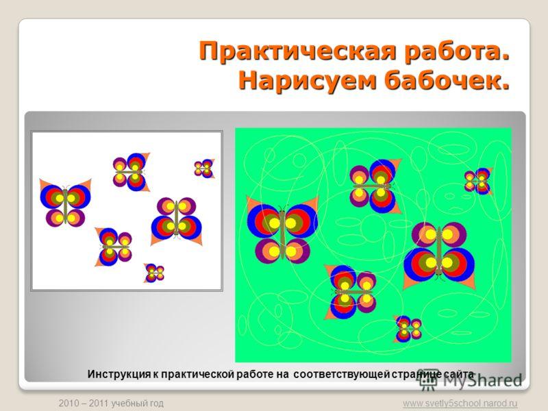 www.svetly5school.narod.ru 2010 – 2011 учебный год Практическая работа. Нарисуем бабочек. Инструкция к практической работе на соответствующей странице сайта