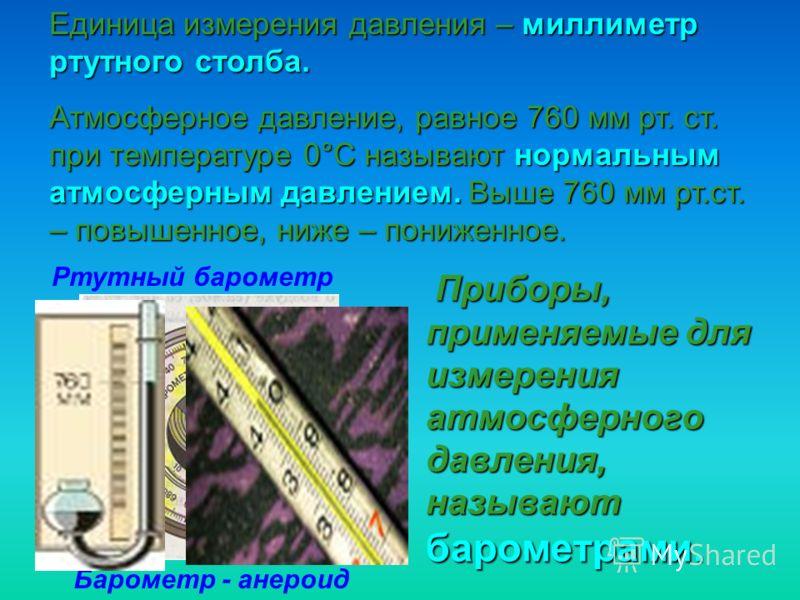 Приборы, применяемые для измерения атмосферного давления, называют барометрами. Единица измерения давления – миллиметр ртутного столба. Атмосферное давление, равное 760 мм рт. ст. при температуре 0°С называют нормальным атмосферным давлением. Выше 76
