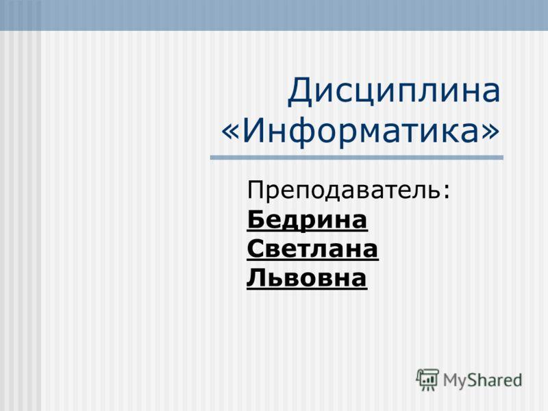 Дисциплина «Информатика» Преподаватель: Бедрина Светлана Львовна