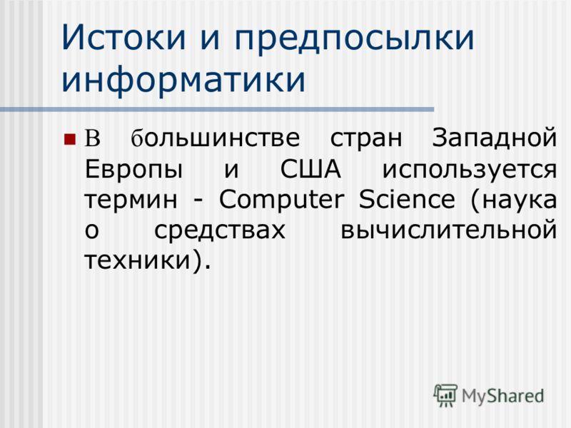 Истоки и предпосылки информатики В б ольшинстве стран Западной Европы и США используется термин - Computer Science (наука о средствах вычислительной техники).